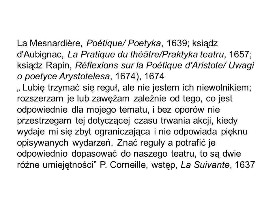 """La Mesnardière, Poétique/ Poetyka, 1639; ksiądz d Aubignac, La Pratique du théâtre/Praktyka teatru, 1657; ksiądz Rapin, Réflexions sur la Poétique d Aristote/ Uwagi o poetyce Arystotelesa, 1674), 1674 """" Lubię trzymać się reguł, ale nie jestem ich niewolnikiem; rozszerzam je lub zawężam zależnie od tego, co jest odpowiednie dla mojego tematu, i bez oporów nie przestrzegam tej dotyczącej czasu trwania akcji, kiedy wydaje mi się zbyt ograniczająca i nie odpowiada pięknu opisywanych wydarzeń."""