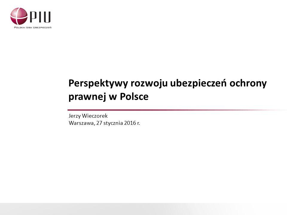 Perspektywy rozwoju ubezpieczeń ochrony prawnej w Polsce Jerzy Wieczorek Warszawa, 27 stycznia 2016 r.