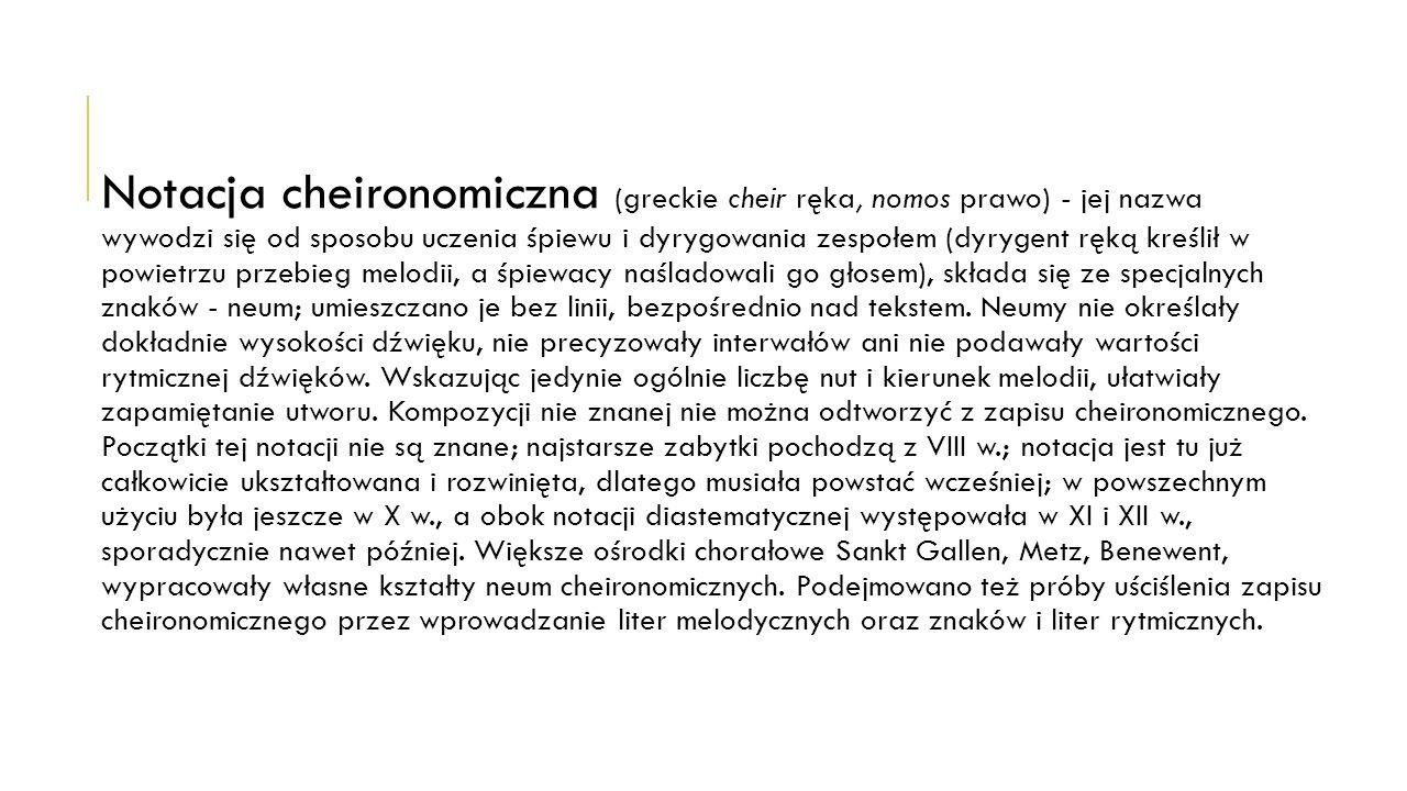 Notacja cheironomiczna (greckie cheir ręka, nomos prawo) - jej nazwa wywodzi się od sposobu uczenia śpiewu i dyrygowania zespołem (dyrygent ręką kreślił w powietrzu przebieg melodii, a śpiewacy naśladowali go głosem), składa się ze specjalnych znaków - neum; umieszczano je bez linii, bezpośrednio nad tekstem.