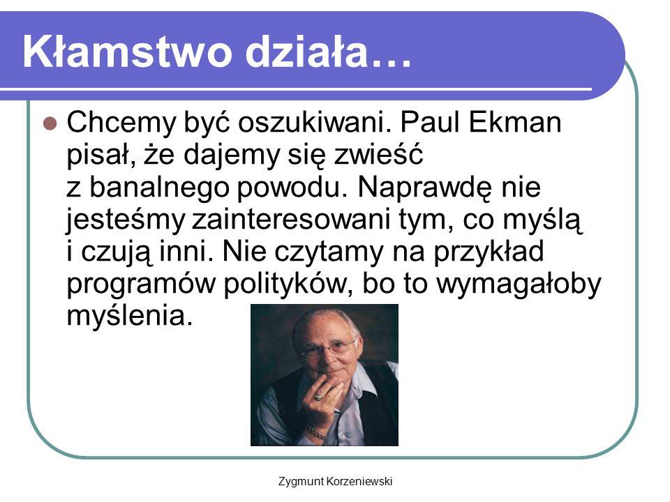 Zygmunt Korzeniewski Kłamstwo działa… Chcemy być oszukiwani. Paul Ekman pisał, że dajemy się zwieść z banalnego powodu. Naprawdę nie jesteśmy zaintere