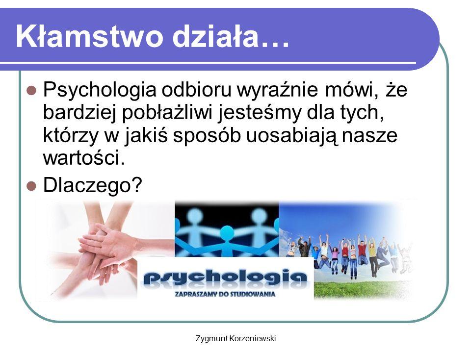 Zygmunt Korzeniewski Kłamstwo działa… Psychologia odbioru wyraźnie mówi, że bardziej pobłażliwi jesteśmy dla tych, którzy w jakiś sposób uosabiają nas