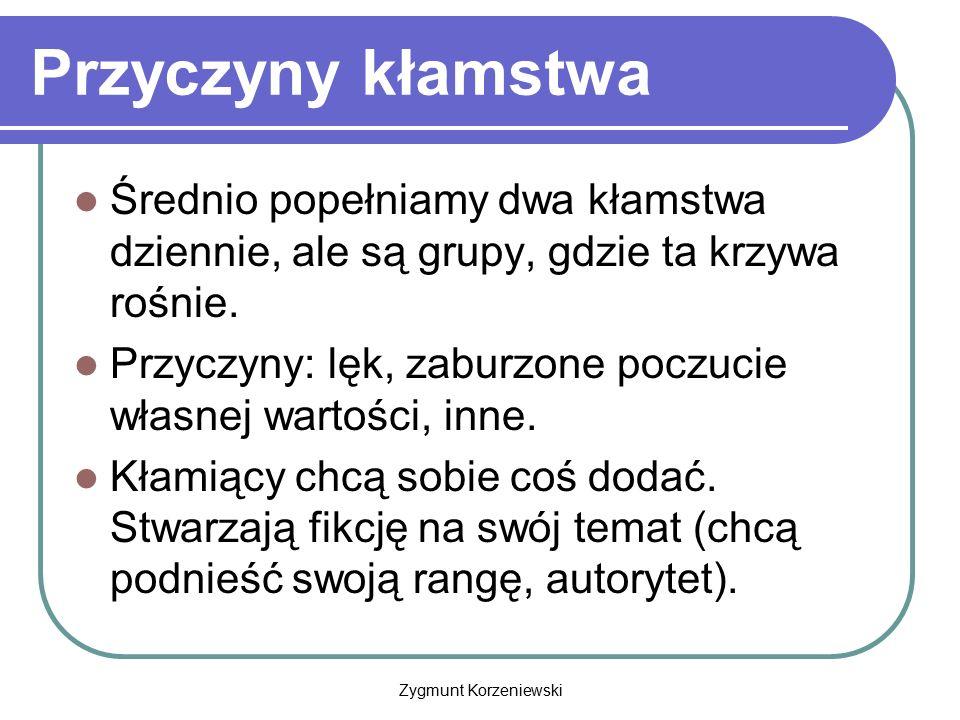Zygmunt Korzeniewski Przyczyny kłamstwa Średnio popełniamy dwa kłamstwa dziennie, ale są grupy, gdzie ta krzywa rośnie. Przyczyny: lęk, zaburzone pocz