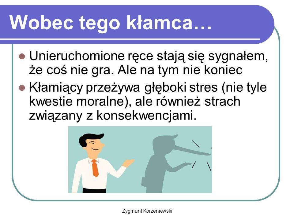 Zygmunt Korzeniewski Wobec tego kłamca… Unieruchomione ręce stają się sygnałem, że coś nie gra. Ale na tym nie koniec Kłamiący przeżywa głęboki stres