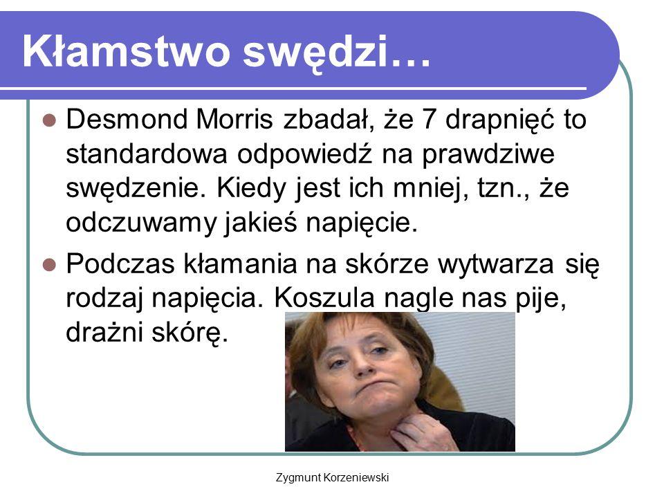 Zygmunt Korzeniewski Kłamstwo swędzi… Desmond Morris zbadał, że 7 drapnięć to standardowa odpowiedź na prawdziwe swędzenie. Kiedy jest ich mniej, tzn.