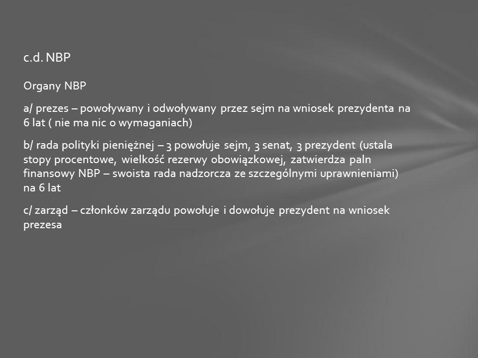Organy NBP a/ prezes – powoływany i odwoływany przez sejm na wniosek prezydenta na 6 lat ( nie ma nic o wymaganiach) b/ rada polityki pieniężnej – 3 powołuje sejm, 3 senat, 3 prezydent (ustala stopy procentowe, wielkość rezerwy obowiązkowej, zatwierdza paln finansowy NBP – swoista rada nadzorcza ze szczególnymi uprawnieniami) na 6 lat c/ zarząd – członków zarządu powołuje i dowołuje prezydent na wniosek prezesa c.d.