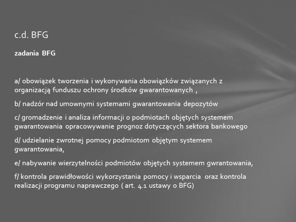 zadania BFG a/ obowiązek tworzenia i wykonywania obowiązków związanych z organizacją funduszu ochrony środków gwarantowanych, b/ nadzór nad umownymi systemami gwarantowania depozytów c/ gromadzenie i analiza informacji o podmiotach objętych systemem gwarantowania opracowywanie prognoz dotyczących sektora bankowego d/ udzielanie zwrotnej pomocy podmiotom objętym systemem gwarantowania, e/ nabywanie wierzytelności podmiotów objętych systemem gwrantowania, f/ kontrola prawidłowości wykorzystania pomocy i wsparcia oraz kontrola realizacji programu naprawczego ( art.