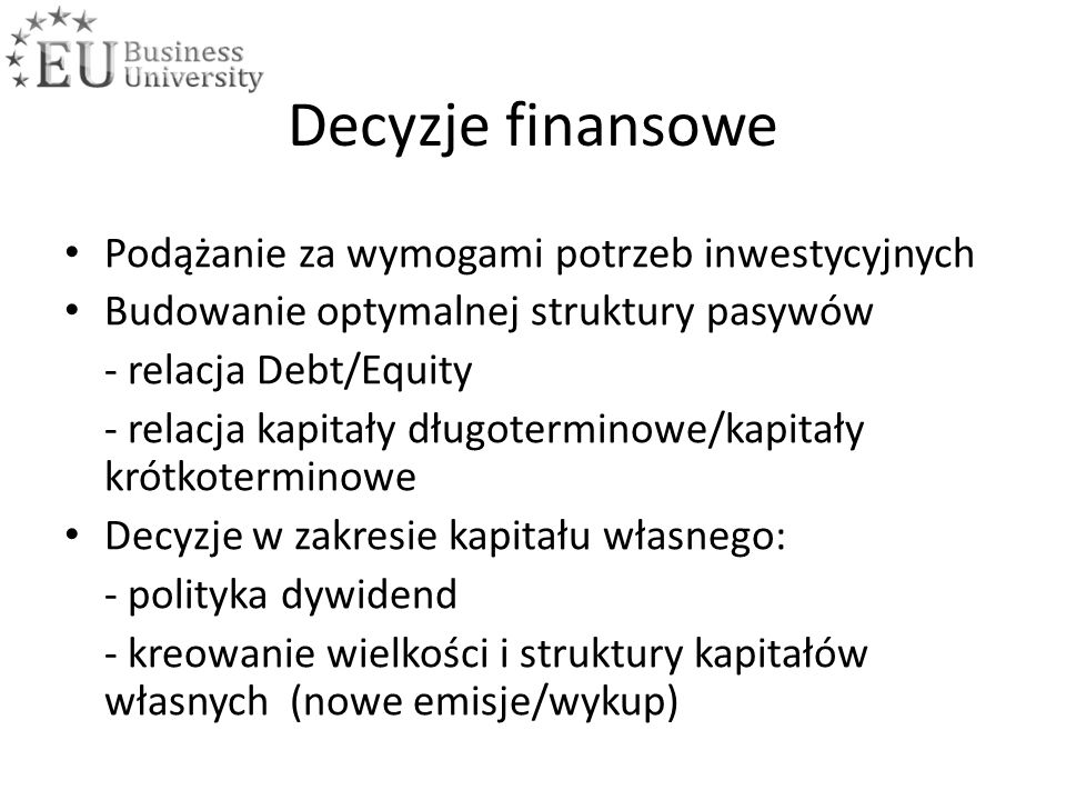 Decyzje finansowe Podążanie za wymogami potrzeb inwestycyjnych Budowanie optymalnej struktury pasywów - relacja Debt/Equity - relacja kapitały długoterminowe/kapitały krótkoterminowe Decyzje w zakresie kapitału własnego: - polityka dywidend - kreowanie wielkości i struktury kapitałów własnych (nowe emisje/wykup)