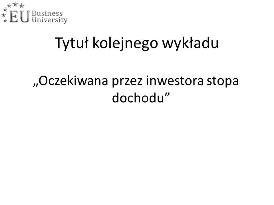 """Tytuł kolejnego wykładu """"Oczekiwana przez inwestora stopa dochodu"""
