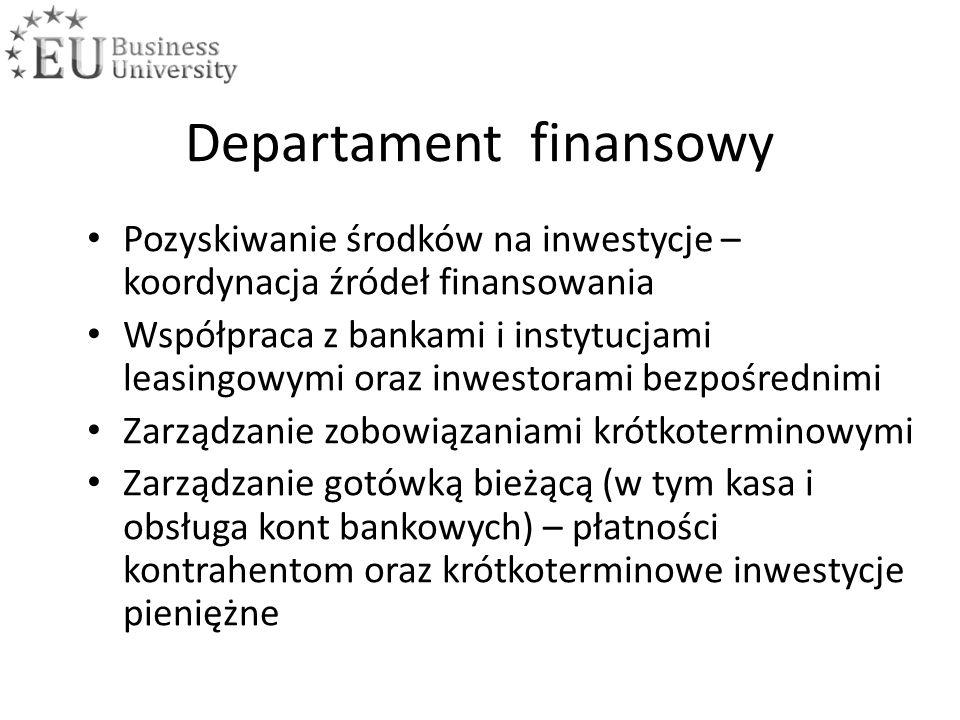 Departament finansowy Pozyskiwanie środków na inwestycje – koordynacja źródeł finansowania Współpraca z bankami i instytucjami leasingowymi oraz inwestorami bezpośrednimi Zarządzanie zobowiązaniami krótkoterminowymi Zarządzanie gotówką bieżącą (w tym kasa i obsługa kont bankowych) – płatności kontrahentom oraz krótkoterminowe inwestycje pieniężne