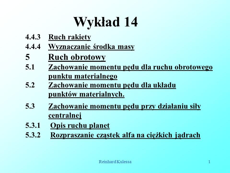 Reinhard Kulessa1 Wykład 14 4.4.3 Ruch rakiety 5 Ruch obrotowy 5.1 Zachowanie momentu pędu dla ruchu obrotowego punktu materialnego 4.4.4 Wyznaczanie