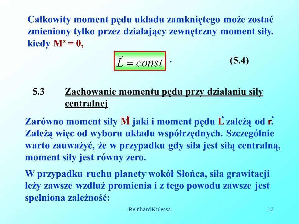 Reinhard Kulessa12 Całkowity moment pędu układu zamkniętego może zostać zmieniony tylko przez działający zewnętrzny moment siły. kiedy M z = 0, (5.4)
