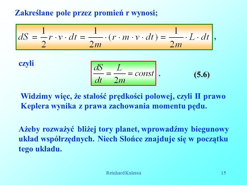 Reinhard Kulessa15 Zakreślane pole przez promień r wynosi;, (5.6) czyli. Widzimy więc, że stałość prędkości polowej, czyli II prawo Keplera wynika z p