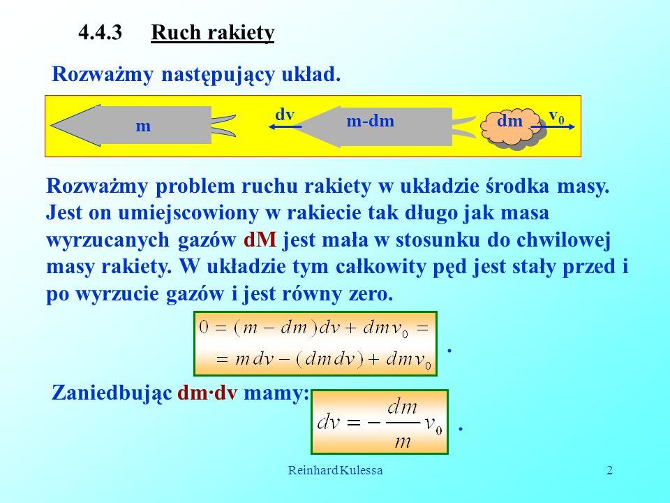 Reinhard Kulessa2 4.4.3 Ruch rakiety Rozważmy następujący układ. m m-dmdm dvv0v0 Rozważmy problem ruchu rakiety w układzie środka masy. Jest on umiejs