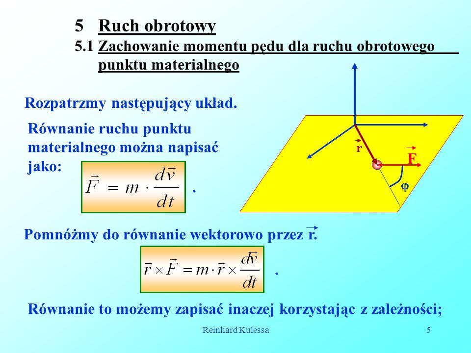 Reinhard Kulessa5 5Ruch obrotowy 5.1 Zachowanie momentu pędu dla ruchu obrotowego punktu materialnego Rozpatrzmy następujący układ.  r F Równanie ruc