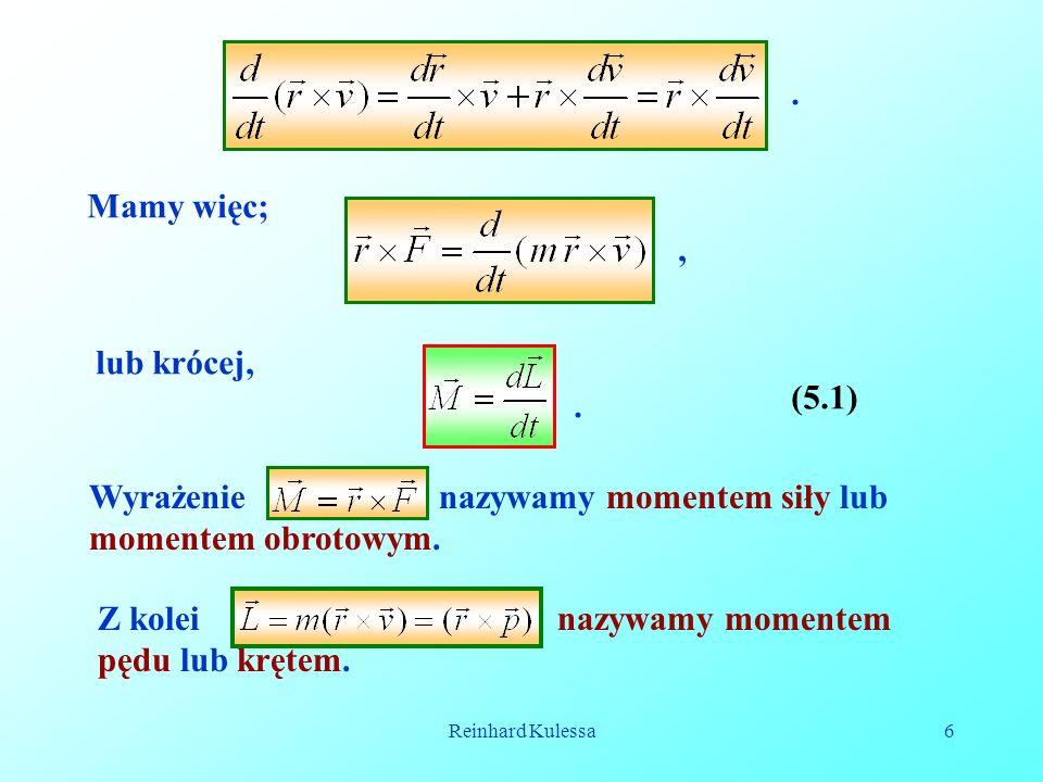 Reinhard Kulessa6. Mamy więc;, lub krócej,. (5.1) Wyrażenie nazywamy momentem siły lub momentem obrotowym. Z kolei nazywamy momentem pędu lub krętem.