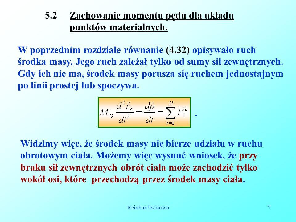 Reinhard Kulessa7 5.2 Zachowanie momentu pędu dla układu punktów materialnych. W poprzednim rozdziale równanie (4.32) opisywało ruch środka masy. Jego