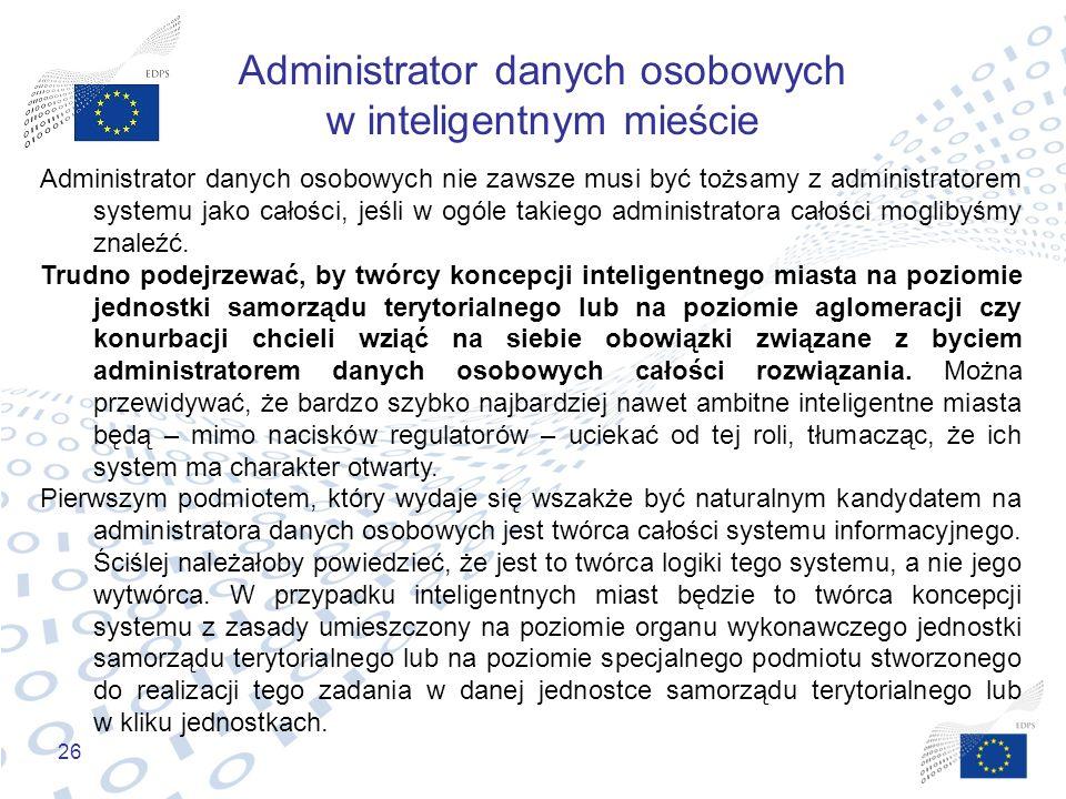 26 Administrator danych osobowych w inteligentnym mieście Administrator danych osobowych nie zawsze musi być tożsamy z administratorem systemu jako ca