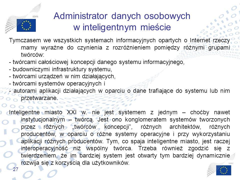 27 Administrator danych osobowych w inteligentnym mieście Tymczasem we wszystkich systemach informacyjnych opartych o Internet rzeczy mamy wyraźne do