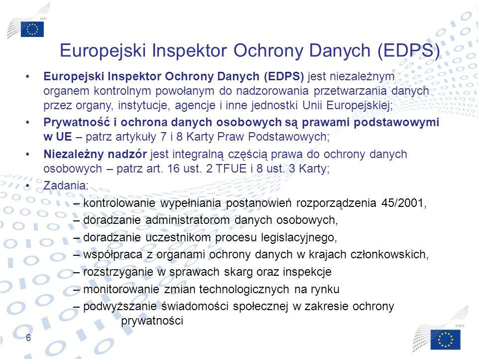 6 Europejski Inspektor Ochrony Danych (EDPS) Europejski Inspektor Ochrony Danych (EDPS) jest niezależnym organem kontrolnym powołanym do nadzorowania