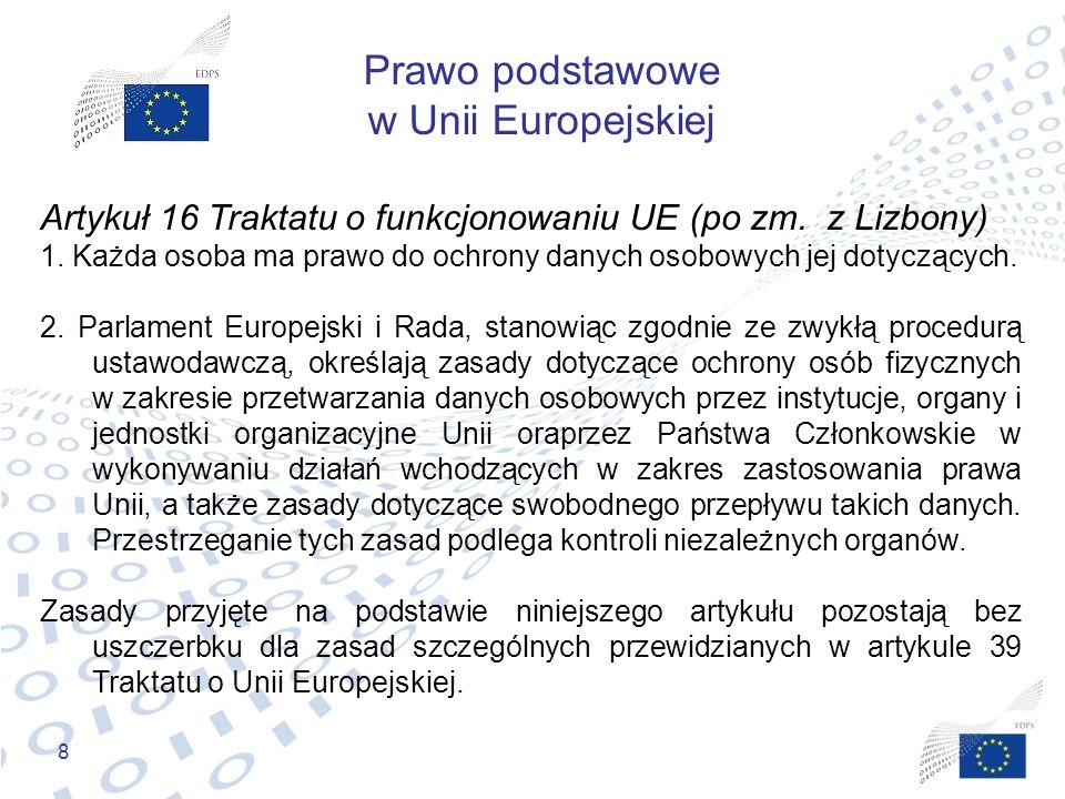 8 Prawo podstawowe w Unii Europejskiej Artykuł 16 Traktatu o funkcjonowaniu UE (po zm. z Lizbony) 1. Każda osoba ma prawo do ochrony danych osobowych