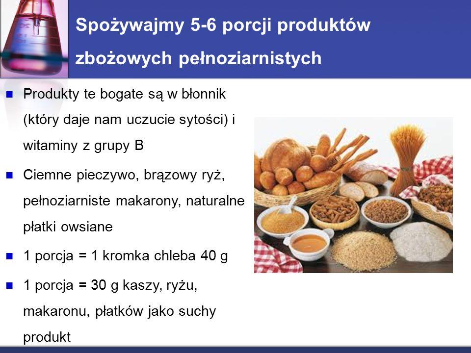 Spożywajmy 5-6 porcji produktów zbożowych pełnoziarnistych Produkty te bogate są w błonnik (który daje nam uczucie sytości) i witaminy z grupy B Ciemne pieczywo, brązowy ryż, pełnoziarniste makarony, naturalne płatki owsiane 1 porcja = 1 kromka chleba 40 g 1 porcja = 30 g kaszy, ryżu, makaronu, płatków jako suchy produkt