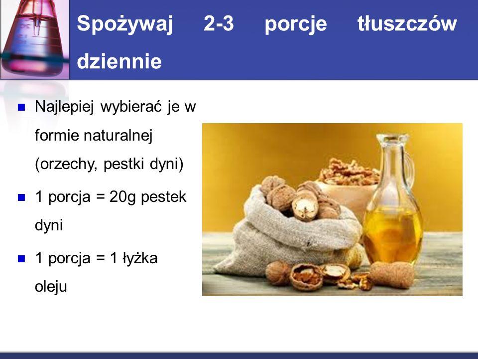 Spożywaj 2-3 porcje tłuszczów dziennie Najlepiej wybierać je w formie naturalnej (orzechy, pestki dyni) 1 porcja = 20g pestek dyni 1 porcja = 1 łyżka oleju