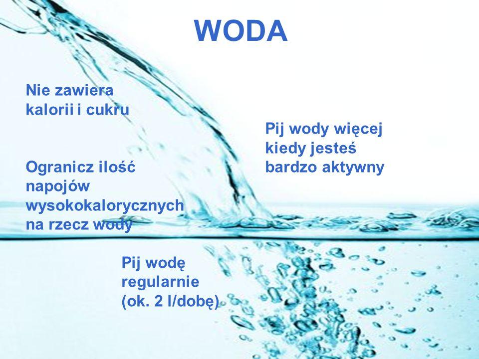 WODA Nie zawiera kalorii i cukru Pij wody więcej kiedy jesteś Ogranicz ilość bardzo aktywny napojów wysokokalorycznych na rzecz wody Pij wodę regularnie (ok.
