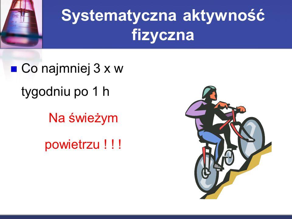 Systematyczna aktywność fizyczna Co najmniej 3 x w tygodniu po 1 h Na świeżym powietrzu ! ! !