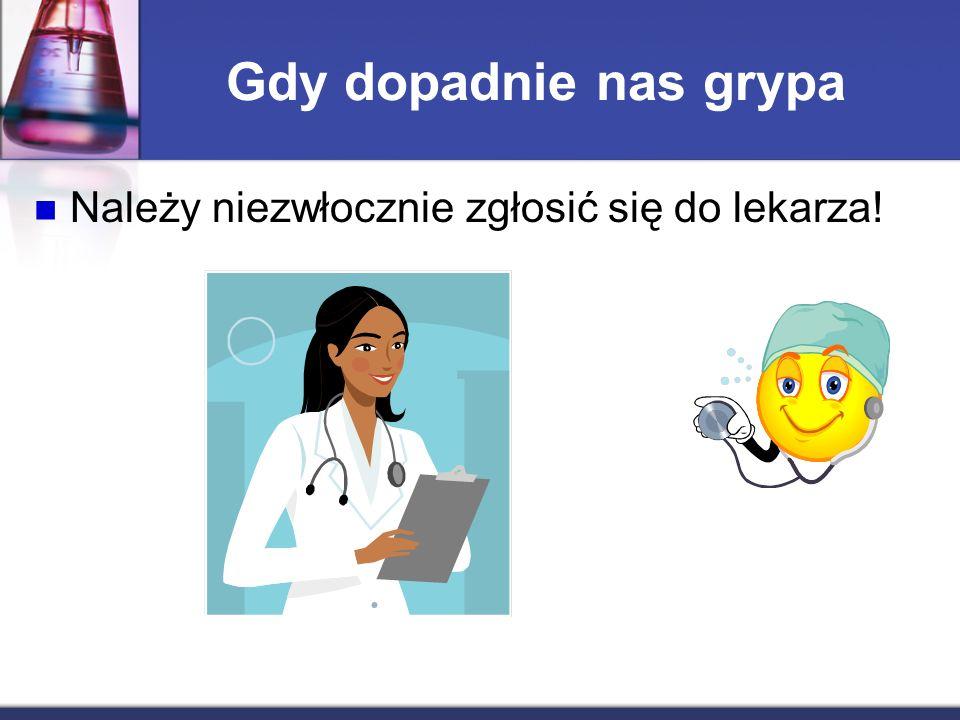 Gdy dopadnie nas grypa Należy niezwłocznie zgłosić się do lekarza!
