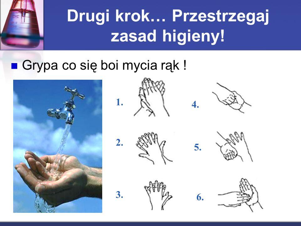 Drugi krok… Przestrzegaj zasad higieny! Grypa co się boi mycia rąk ! 1. 2. 3. 6. 5. 4.