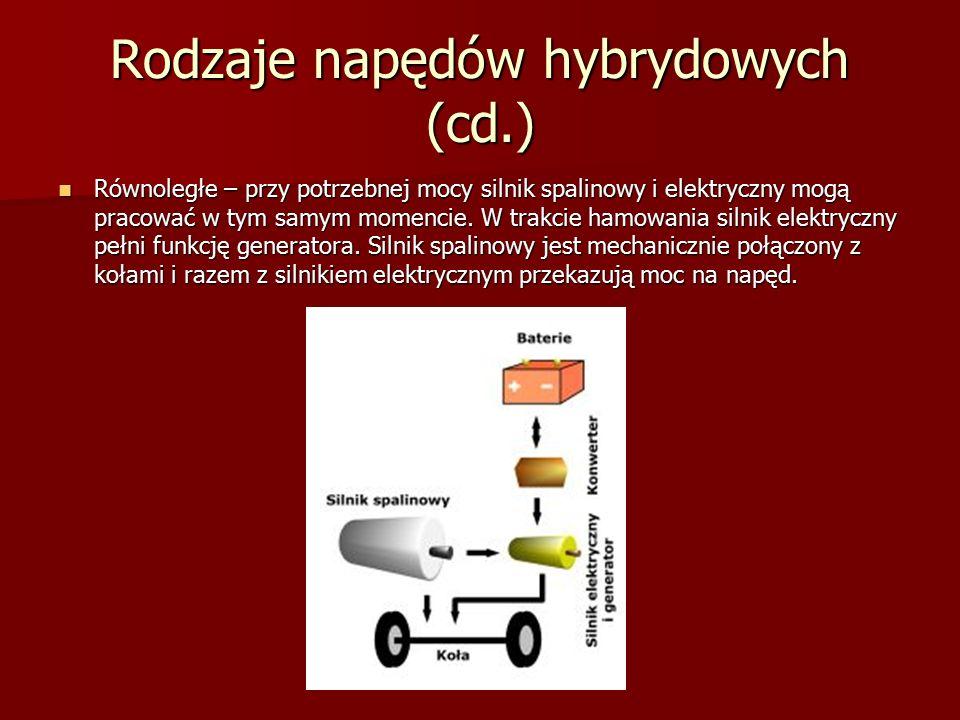 Rodzaje napędów hybrydowych (cd.) Równoległe – przy potrzebnej mocy silnik spalinowy i elektryczny mogą pracować w tym samym momencie. W trakcie hamow