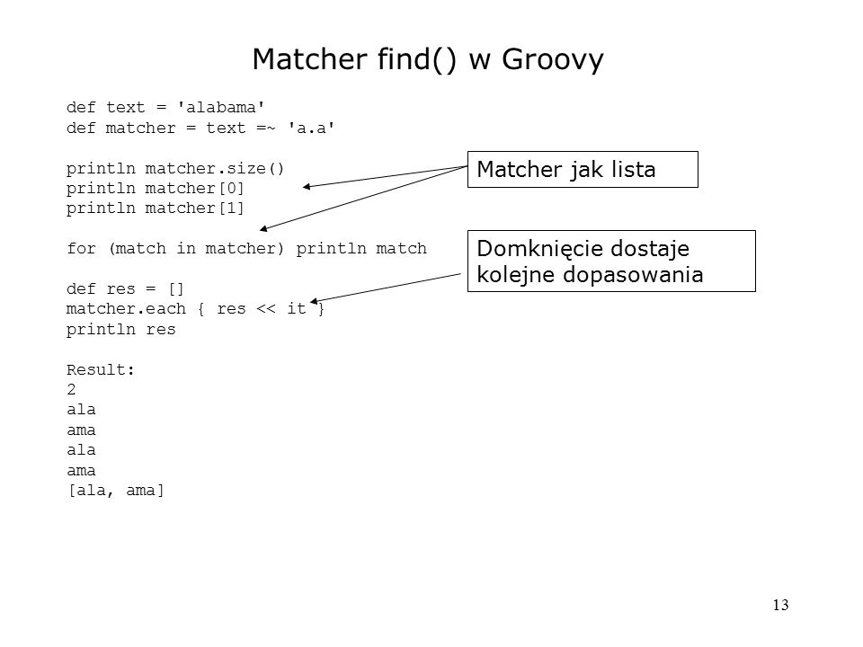 13 Matcher find() w Groovy def text = alabama def matcher = text =~ a.a println matcher.size() println matcher[0] println matcher[1] for (match in matcher) println match def res = [] matcher.each { res << it } println res Result: 2 ala ama ala ama [ala, ama] Matcher jak lista Domknięcie dostaje kolejne dopasowania