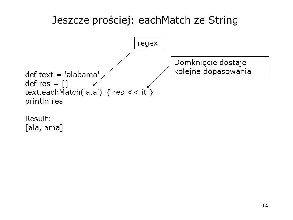 14 Jeszcze prościej: eachMatch ze String def text = 'alabama' def res = [] text.eachMatch('a.a') { res << it } println res Result: [ala, ama] regex Do