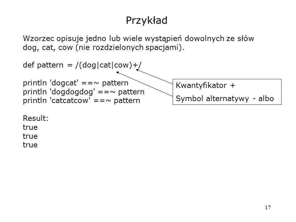 17 Przykład Wzorzec opisuje jedno lub wiele wystąpień dowolnych ze słów dog, cat, cow (nie rozdzielonych spacjami). def pattern = /(dog|cat|cow)+/ pri