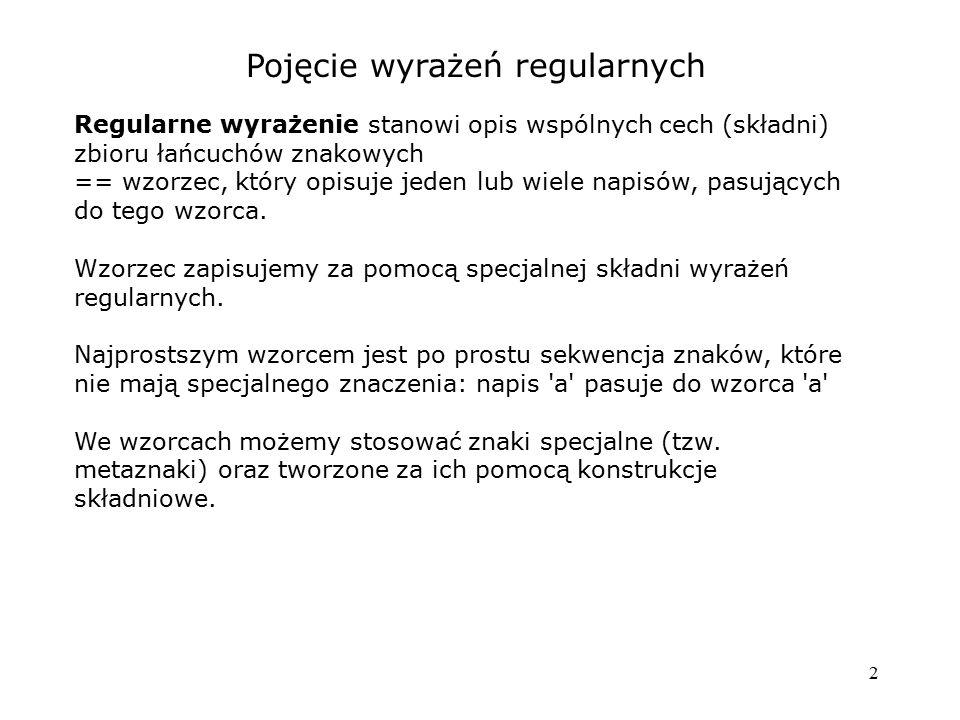 2 Pojęcie wyrażeń regularnych Regularne wyrażenie stanowi opis wspólnych cech (składni) zbioru łańcuchów znakowych == wzorzec, który opisuje jeden lub