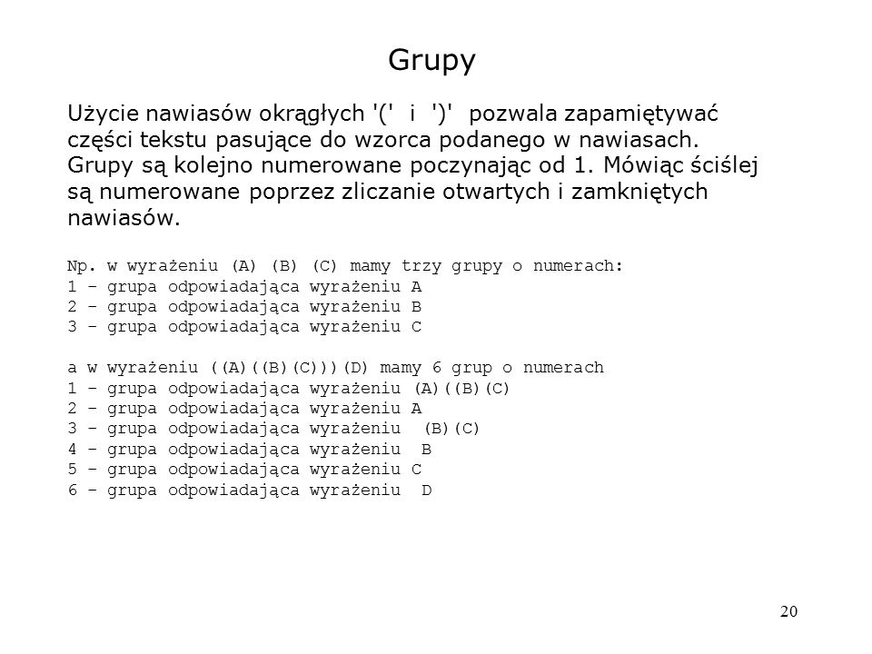 20 Grupy Użycie nawiasów okrągłych '(' i ')' pozwala zapamiętywać części tekstu pasujące do wzorca podanego w nawiasach. Grupy są kolejno numerowane p