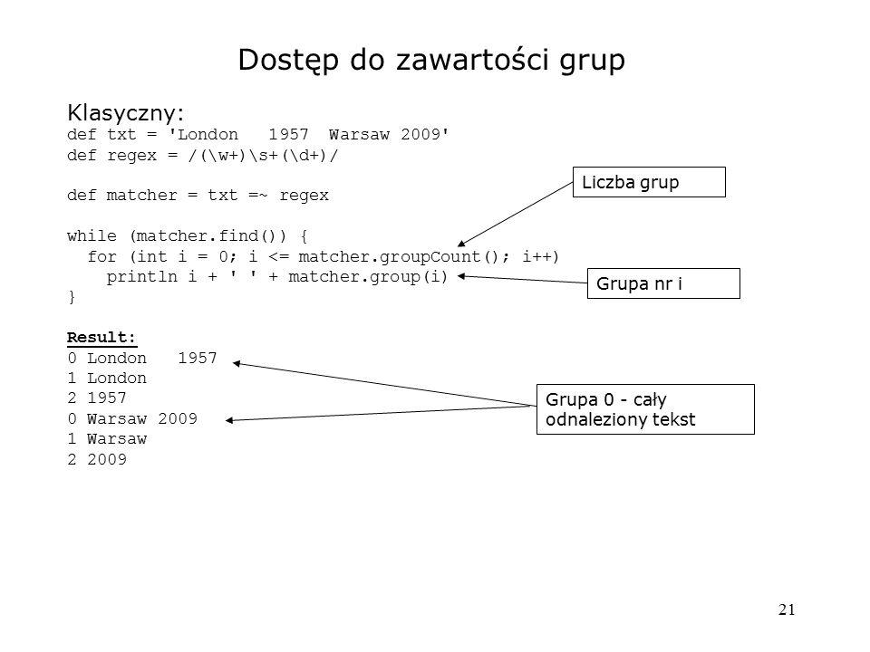 21 Dostęp do zawartości grup Klasyczny: def txt = 'London 1957 Warsaw 2009' def regex = /(\w+)\s+(\d+)/ def matcher = txt =~ regex while (matcher.find