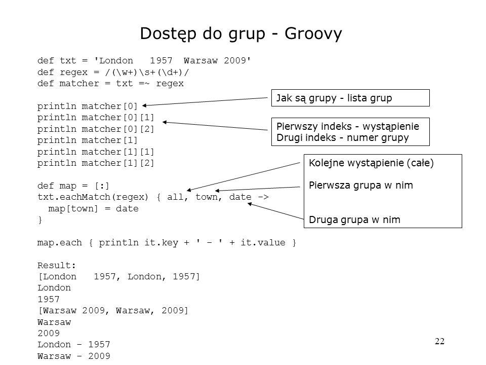22 Dostęp do grup - Groovy def txt = 'London 1957 Warsaw 2009' def regex = /(\w+)\s+(\d+)/ def matcher = txt =~ regex println matcher[0] println match