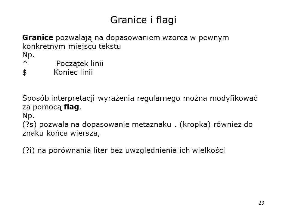 23 Granice i flagi Granice pozwalają na dopasowaniem wzorca w pewnym konkretnym miejscu tekstu Np. ^ Początek linii $ Koniec linii Sposób interpretacj