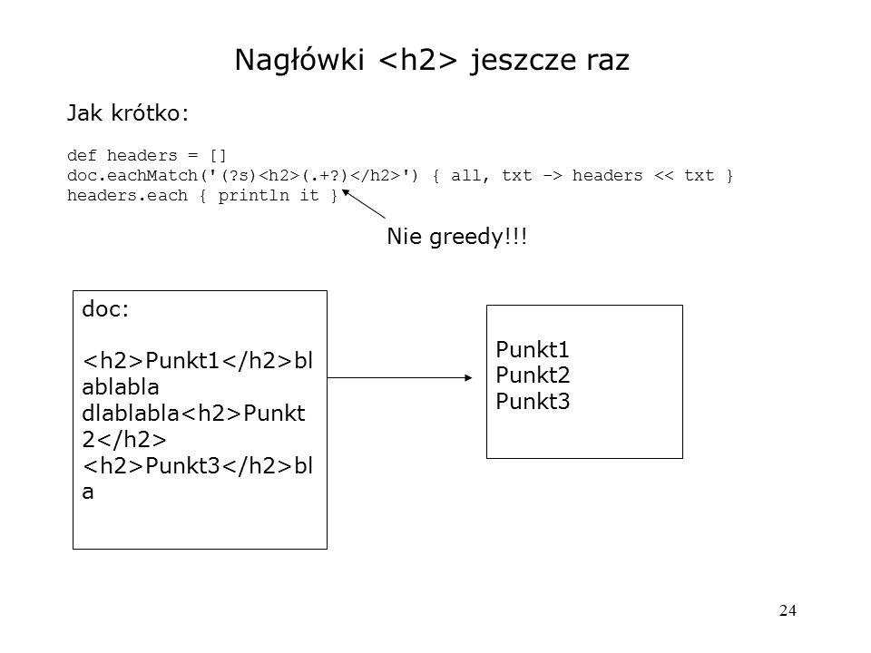 24 Nagłówki jeszcze raz Jak krótko: def headers = [] doc.eachMatch('(?s) (.+?) ') { all, txt -> headers << txt } headers.each { println it } doc: Punk