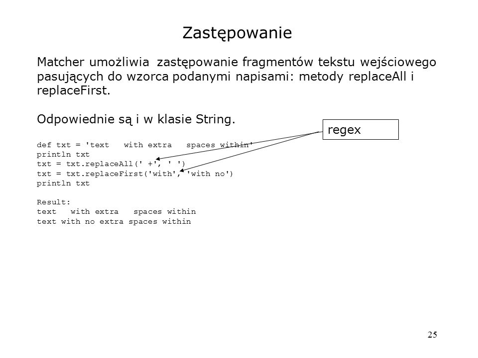 25 Zastępowanie Matcher umożliwia zastępowanie fragmentów tekstu wejściowego pasujących do wzorca podanymi napisami: metody replaceAll i replaceFirst.