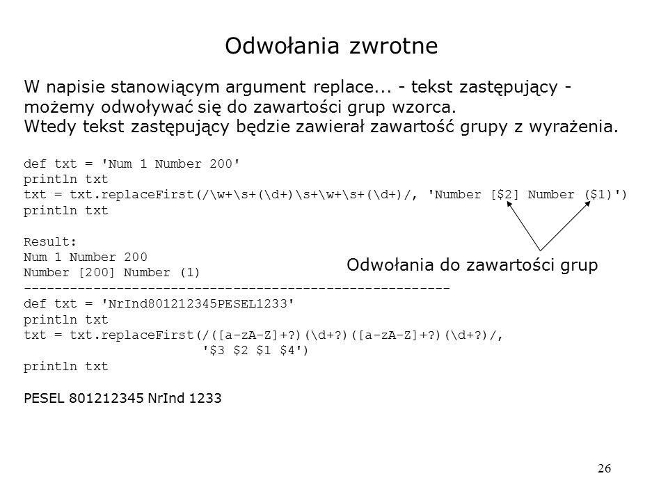 26 Odwołania zwrotne W napisie stanowiącym argument replace... - tekst zastępujący - możemy odwoływać się do zawartości grup wzorca. Wtedy tekst zastę