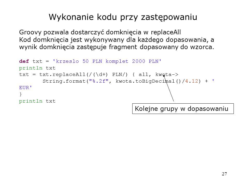 27 Wykonanie kodu przy zastępowaniu Groovy pozwala dostarczyć domknięcia w replaceAll Kod domknięcia jest wykonywany dla każdego dopasowania, a wynik