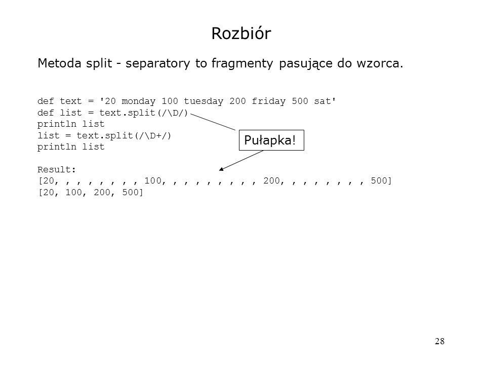 28 Rozbiór Metoda split - separatory to fragmenty pasujące do wzorca. def text = '20 monday 100 tuesday 200 friday 500 sat' def list = text.split(/\D/