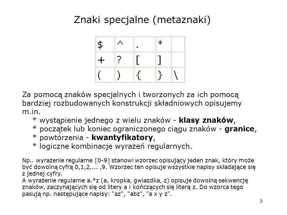 3 Znaki specjalne (metaznaki) Za pomocą znaków specjalnych i tworzonych za ich pomocą bardziej rozbudowanych konstrukcji składniowych opisujemy m.in.