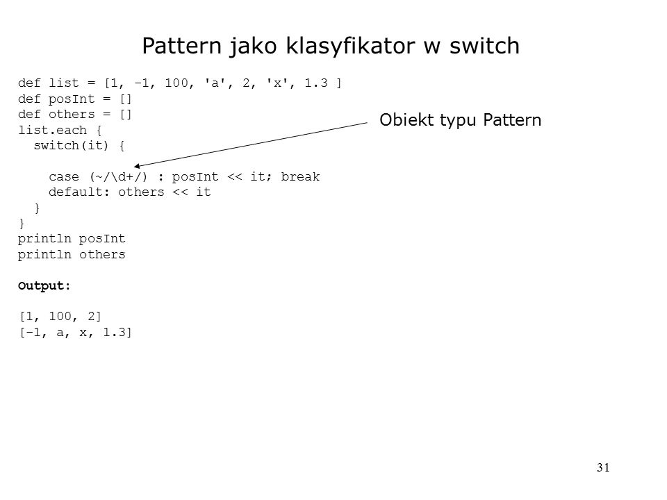 31 Pattern jako klasyfikator w switch def list = [1, -1, 100, a , 2, x , 1.3 ] def posInt = [] def others = [] list.each { switch(it) { case (~/\d+/) : posInt << it; break default: others << it } println posInt println others Output: [1, 100, 2] [-1, a, x, 1.3] Obiekt typu Pattern