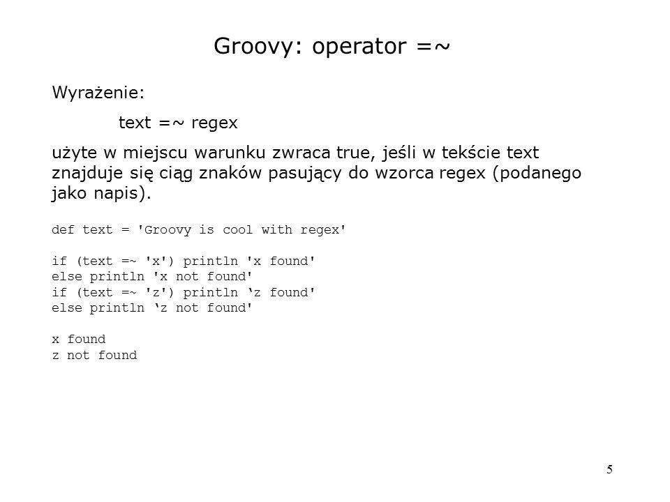 5 Groovy: operator =~ Wyrażenie: text =~ regex użyte w miejscu warunku zwraca true, jeśli w tekście text znajduje się ciąg znaków pasujący do wzorca r