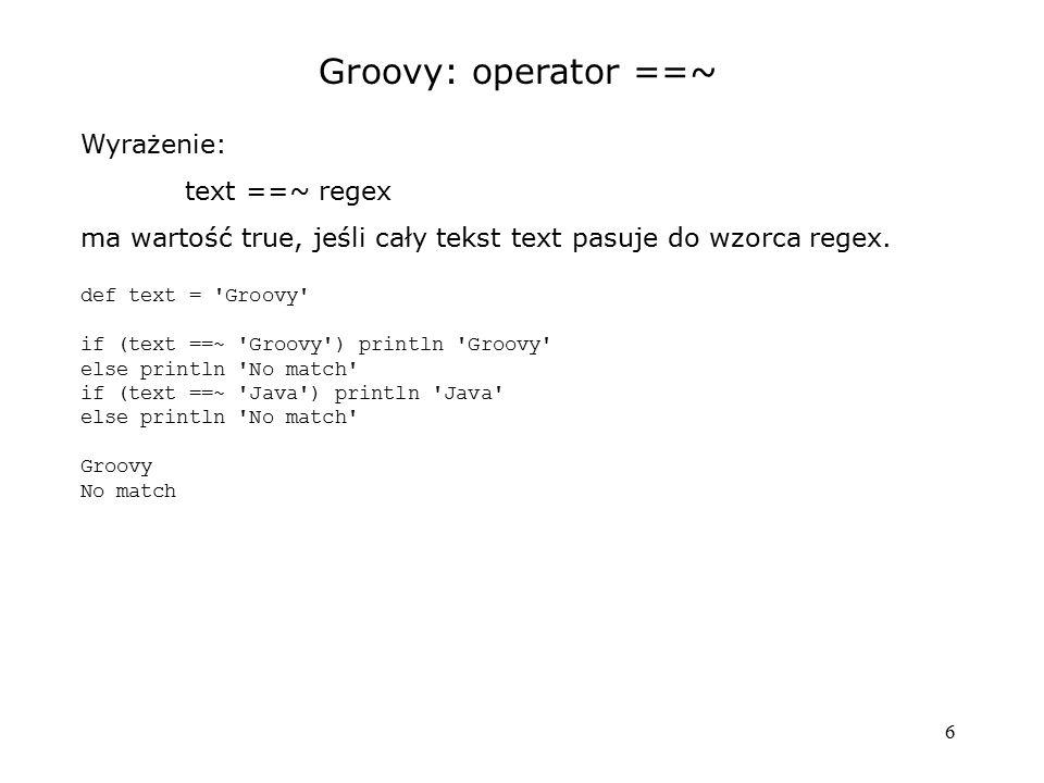 6 Groovy: operator ==~ Wyrażenie: text ==~ regex ma wartość true, jeśli cały tekst text pasuje do wzorca regex. def text = 'Groovy' if (text ==~ 'Groo