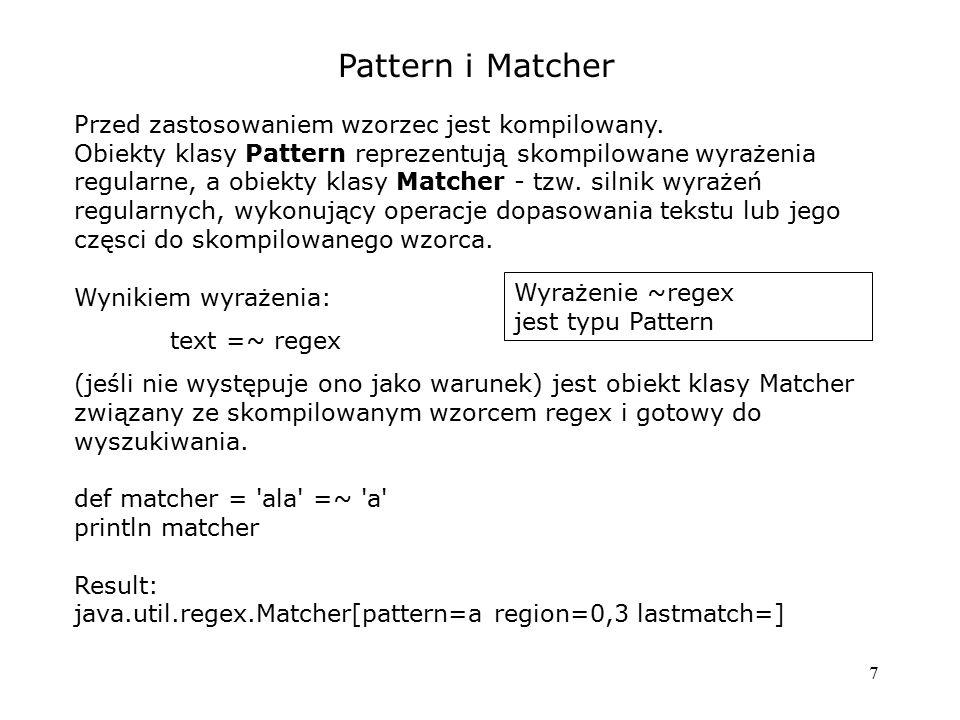 7 Pattern i Matcher Przed zastosowaniem wzorzec jest kompilowany. Obiekty klasy Pattern reprezentują skompilowane wyrażenia regularne, a obiekty klasy