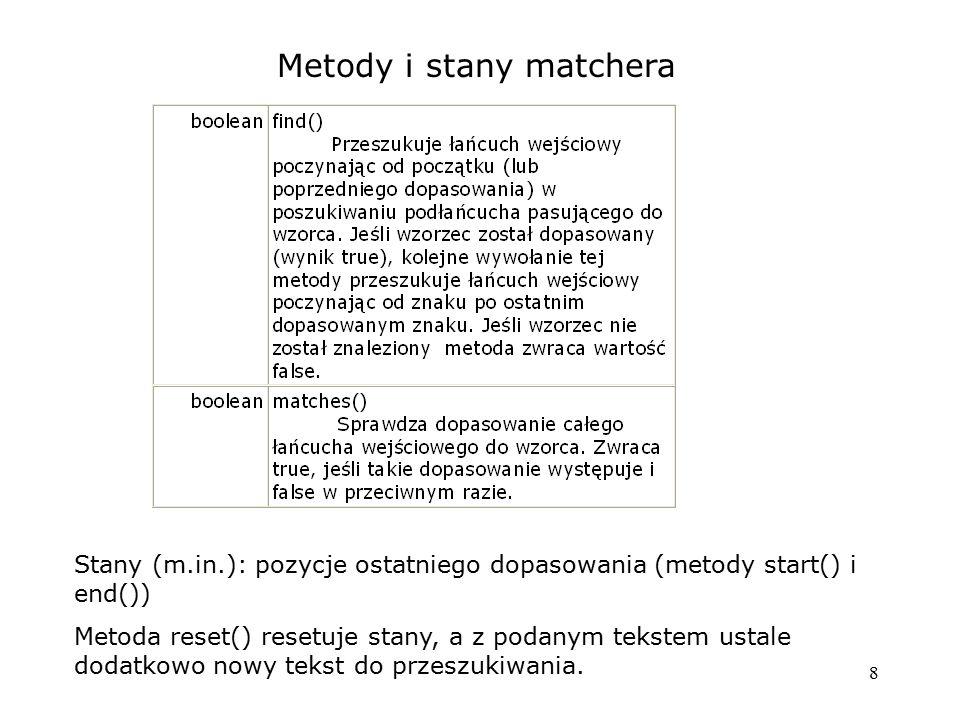 8 Metody i stany matchera Stany (m.in.): pozycje ostatniego dopasowania (metody start() i end()) Metoda reset() resetuje stany, a z podanym tekstem us